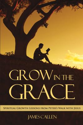 Grow in the Grace: Spiritual Growth Lessons from Peter's Walk with Jesus - Callen, James
