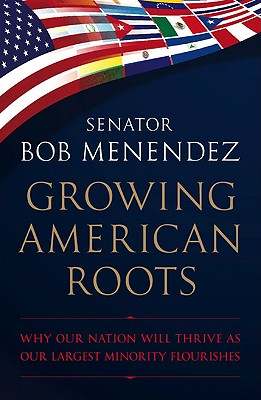 Growing American Roots: Why Our Nation Will Thrive as Our Largest Minority Flourishes - Menendez, Robert