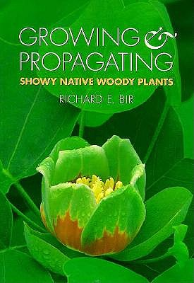 Growing and Propagating Showy Native Woody Plants - Bir, Richard E