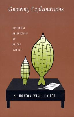 Growing Explanations: Historical Perspectives on Recent Science - Wise, M Norton (Editor)