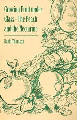 Growing Fruit Under Glass - The Peach and the Nectarine - Thomson, David, Mr.