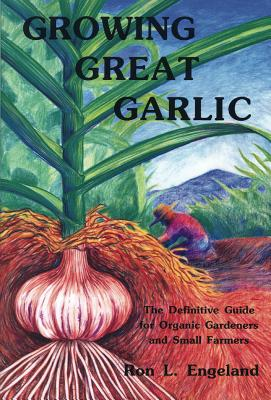 Growing Great Garlic: The Definitive Guide for Organic Gardeners and Small Farmers - Engeland, Ron L