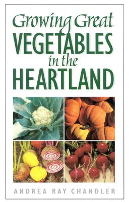 Growing Great Vegetables in the Heartland - Chandler, Andrea Ray