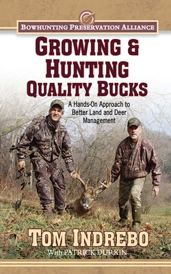Growing & Hunting Quality Bucks: A Hands-On Approach to Better Land and Deer Management - Indrebo, Tom, and Durkin, Patrick