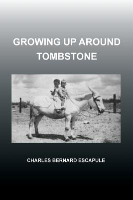 Growing Up Around Tombstone - Escapule, Charles Bernard