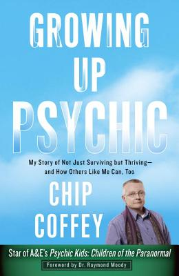 Growing Up Psychic: My Story of Not Just Surviving But Thriving--And How Others Like Me Can, Too - Coffey, Chip