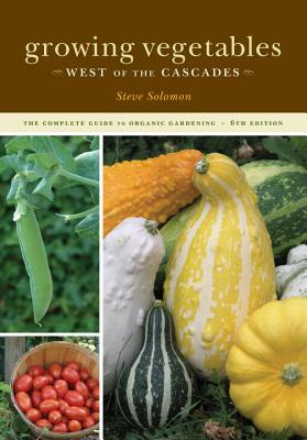 Growing Vegetables West of the Cascades: The Complete Guide to Organic Gardening - Solomon, Steve