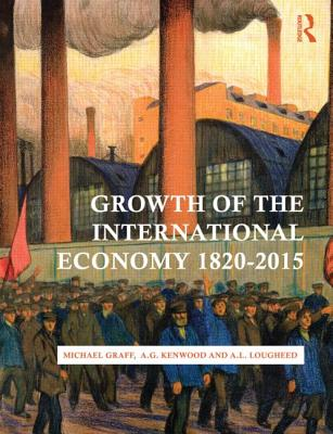 Growth of the International Economy, 1820-2015 - Graff, Michael, and Kenwood, George, and Lougheed, Alan