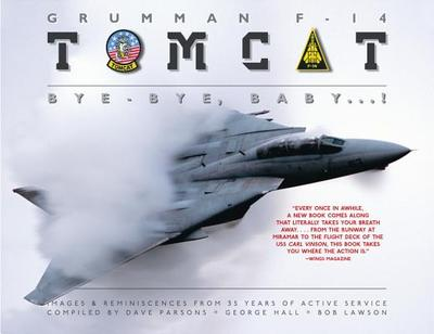 Grumman F-14 Tomcat: Bye - Bye Baby...!: Images & Reminiscences from 35 Years of Active Service - Parsons, Dave (Compiled by), and Hall, George (Compiled by), and Lawson, Bob (Compiled by)