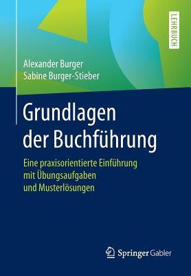 Grundlagen Der Buchf?hrung: Eine Praxisorientierte Einf?hrung Mit ?bungsaufgaben Und Musterl÷sungen - Burger, Alexander, and Burger-Stieber, Sabine