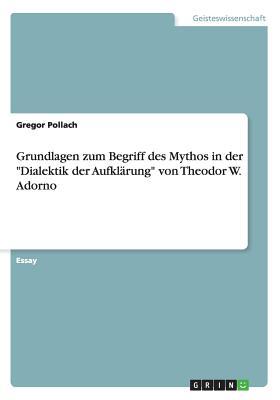 Grundlagen Zum Begriff Des Mythos in Der Dialektik Der Aufklarung Von Theodor W. Adorno - Pollach, Gregor