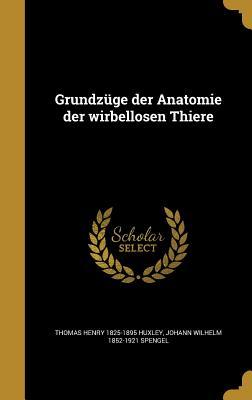 Grundzuge Der Anatomie Der Wirbellosen Thiere - Huxley, Thomas Henry 1825-1895, and Spengel, Johann Wilhelm 1852-1921