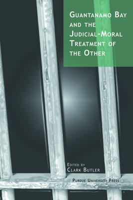 Guantanamo Bay and the Judicial-Moral Treatment of the Other - Butler, Clark (Editor)