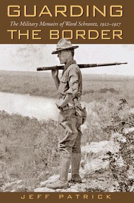 Guarding the Border: The Military Memoirs of the Ward Schrantz, 1912-1917 - Patrick, Jeffrey L