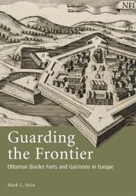 Guarding the Frontier: Ottoman Border Forts and Garrisons in Europe - Stein, Mark L