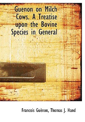 Guenon on Milch Cows. a Treatise Upon the Bovine Species in General - Gunon, Francois, and Hand, Thomas J