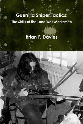 Guerrilla Sniper Tactics: The Skills of the Lone Wolf Marksmen - Davies, Brian F