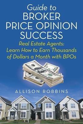 Guide to Broker Price Opinion Success: Real Estate Agents: Learn How to Earn Thousands of Dollars a Month with Bpos - Robbins, Allison