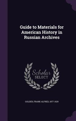 Guide to Materials for American History in Russian Archives - Golder, Frank Alfred