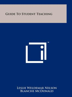 Guide to Student Teaching - Nelson, Leslie Weldemar, and McDonald, Blanche