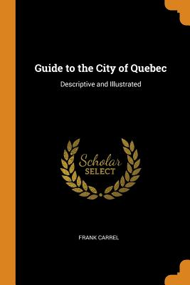 Guide to the City of Quebec: Descriptive and Illustrated - Carrel, Frank