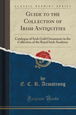Guide to the Collection of Irish Antiquities: Catalogue of Irish Gold Ornaments in the Collection of the Royal Irish Academy (Classic Reprint) - Armstrong, E C R
