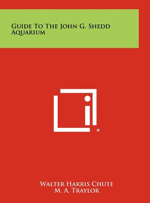 Guide to the John G. Shedd Aquarium - Chute, Walter Harris, and Traylor, M a