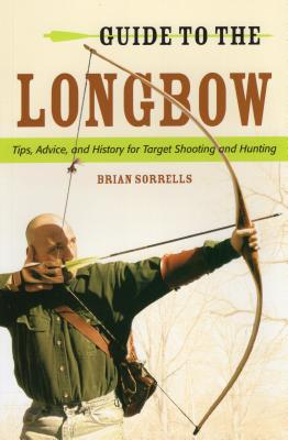 Guide to the Longbow: Tips, Advice, and History for Target Shooting and Hunting - Sorrells, Brian J