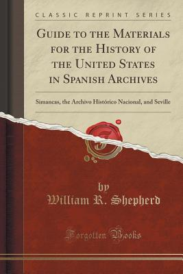 Guide to the Materials for the History of the United States in Spanish Archives: Simancas, the Archivo Historico Nacional, and Seville (Classic Reprint) - Shepherd, William R