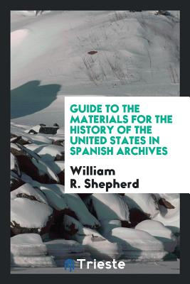 Guide to the Materials for the History of the United States in Spanish Archives - Shepherd, William R