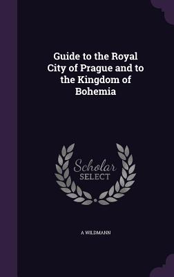 Guide to the Royal City of Prague and to the Kingdom of Bohemia - Wildmann, A