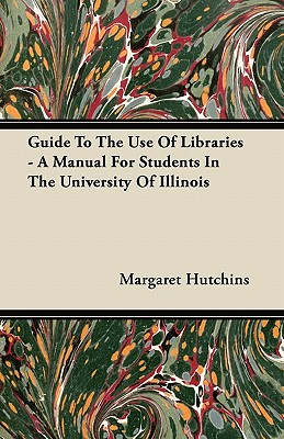 Guide To The Use Of Libraries - A Manual For Students In The University Of Illinois - Hutchins, Margaret