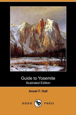 Guide to Yosemite: A Handbook of the Trails and Roads of Yosemite Valley and the Adjacent Region (Illustrated Edition) (Dodo Press) - Hall, Ansel F