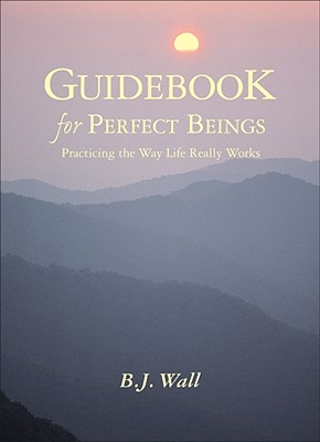 Guidebook for Perfect Beings: Practicing the Way Life Really Works - Wall, B J