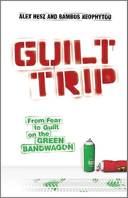 Guilt Trip: From Fear to Guilt on the Green Bandwagon - Hesz, Alex