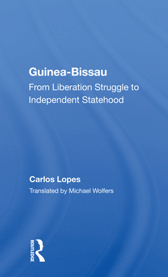 Guinea Bissau: From Liberation Struggle to Independent Statehood - Lopes, Carlos