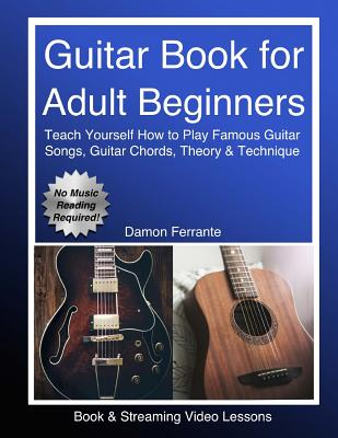 Guitar Book for Adult Beginners: Teach Yourself How to Play Famous Guitar Songs, Guitar Chords, Music Theory & Technique (Book & Streaming Video Lessons) - Ferrante, Damon