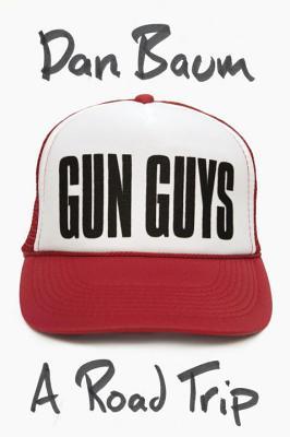 Gun Guys: A Road Trip - Baum, Dan