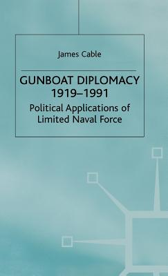 Gunboat Diplomacy, 1919-91: Political Applications of Limited Naval Force - Cable, James, and Oswald, Admiral Julian, Sir (Foreword by)