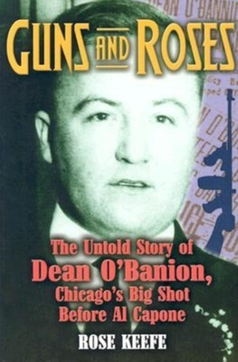 Guns and Roses: The Untold Story of Dean O'Banion, Chicago's Big Shot Before Al Capone - Keefe, Rose