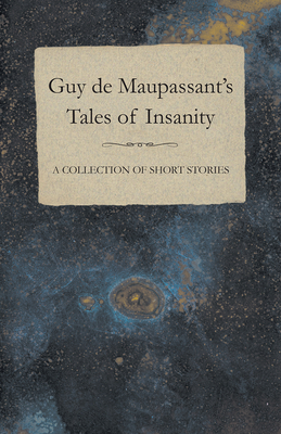 Guy De Maupassant's Tales of Insanity - A Collection of Short Stories - Maupassant, Guy de