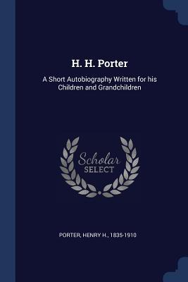 H. H. Porter: A Short Autobiography Written for His Children and Grandchildren - Porter, Henry H 1835-1910 (Creator)