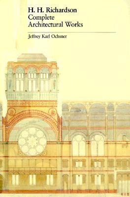 H. H. Richardson: Complete Architectural Works - Ochsner, Jeffrey Karl