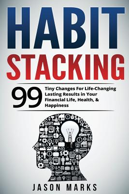 Habit Stacking: 99 Tiny Changes For Life-Changing Lasting Results in Your Financial Life, Health, & Happiness - Marks, Jason