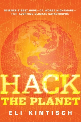 Hack the Planet: Science's Best Hope--Or Worst Nightmare--For Averting Climate Catastrophe - Kintisch, Eli