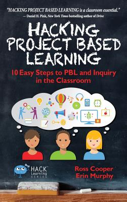 Hacking Project Based Learning: 10 Easy Steps to PBL and Inquiry in the Classroom - Cooper, Ross, and Murphy, Erin