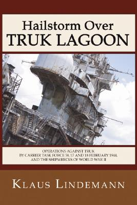 Hailstorm Over Truk Lagoon: Operations Against Truk by Carrier Task Force 58, 17 and 18 February 1944, and the Shipwrecks of World War II - Lindemann, Klaus