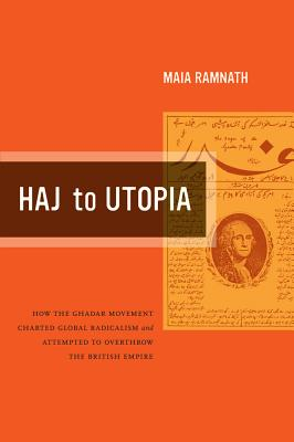 Haj to Utopia: How the Ghadar Movement Charted Global Radicalism and Attempted to Overthrow the British Empire - Ramnath, Maia