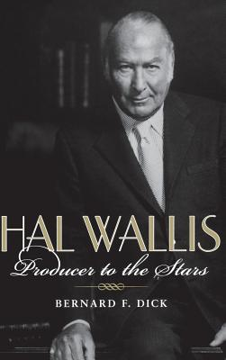 Hal Wallis: Producer to the Stars - Dick, Bernard F, PH.D.