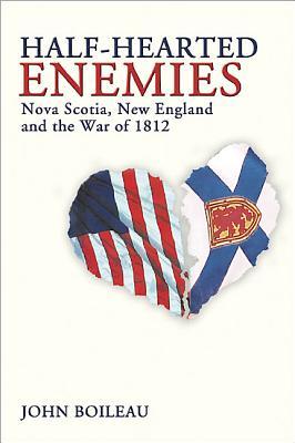 Half-Hearted Enemies: Nova Scotia, New England and the War of 1812 - Boileau, John